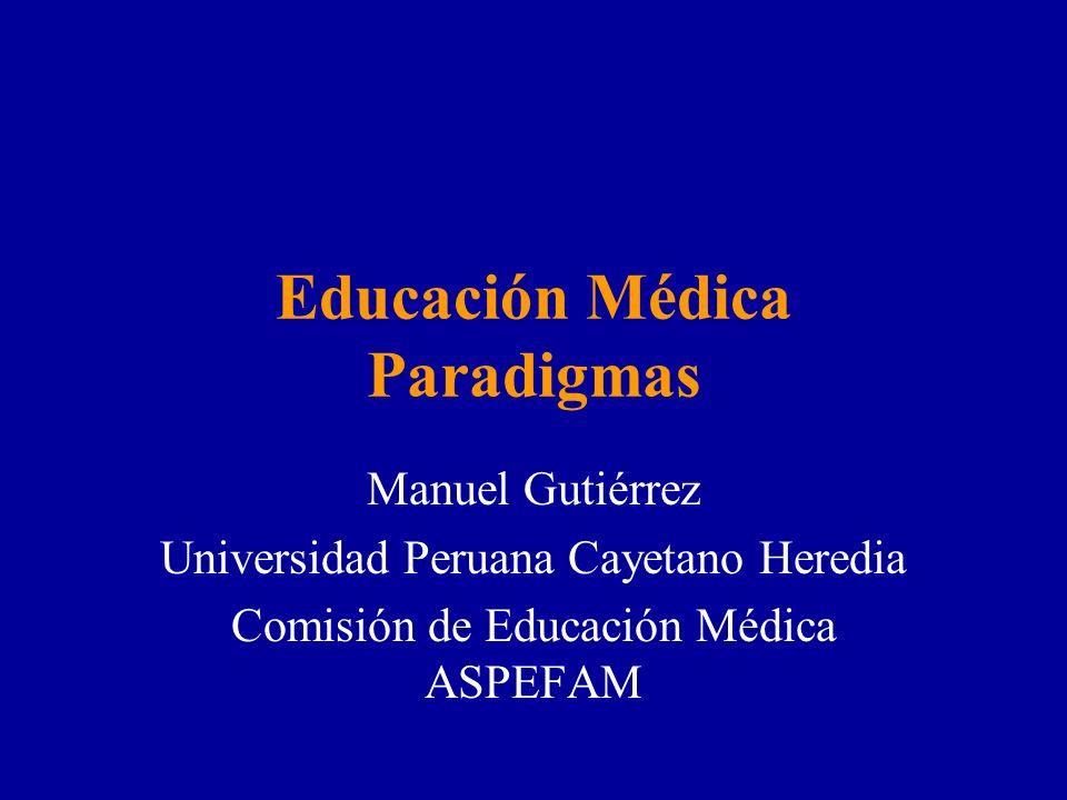 Educación Médica Paradigmas Manuel Gutiérrez Universidad Peruana Cayetano Heredia Comisión de Educación Médica ASPEFAM