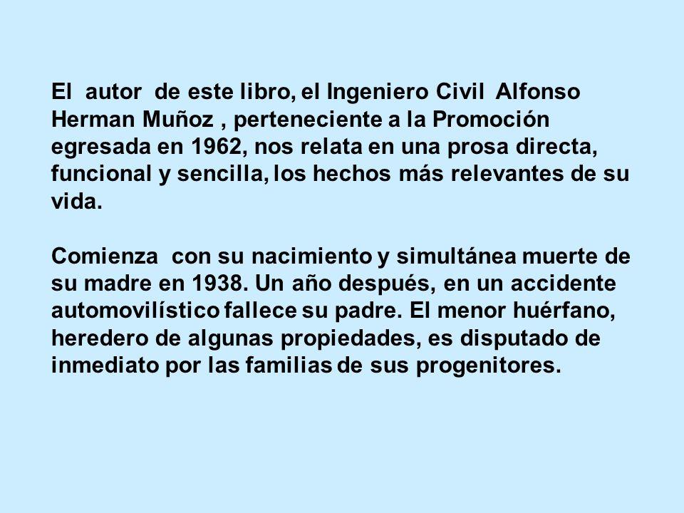 El autor de este libro, el Ingeniero Civil Alfonso Herman Muñoz, perteneciente a la Promoción egresada en 1962, nos relata en una prosa directa, funcional y sencilla, los hechos más relevantes de su vida.