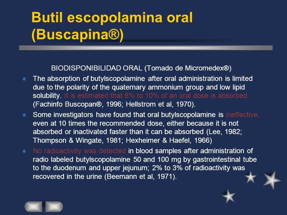Butil escopolamina oral (Buscapina®) BIODISPONIBILIDAD ORAL (Tomado de Micromedex®) The absorption of butylscopolamine after oral administration is limited due to the polarity of the quaternary ammonium group and low lipid solubility.