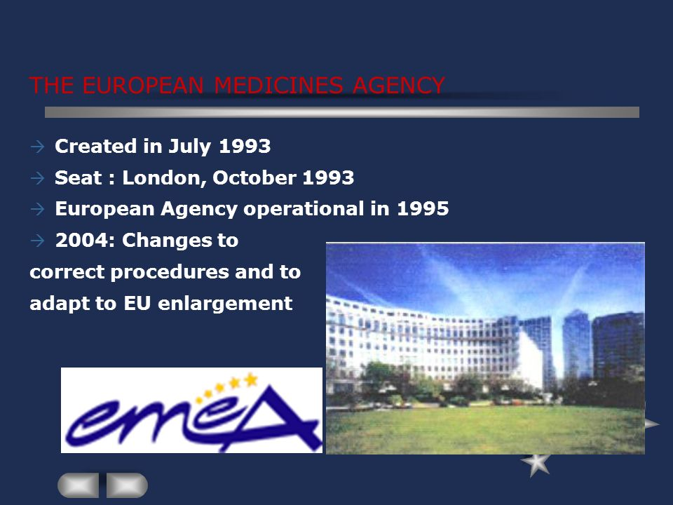 THE EUROPEAN MEDICINES AGENCY Created in July 1993 Seat : London, October 1993 European Agency operational in 1995 2004: Changes to correct procedures and to adapt to EU enlargement