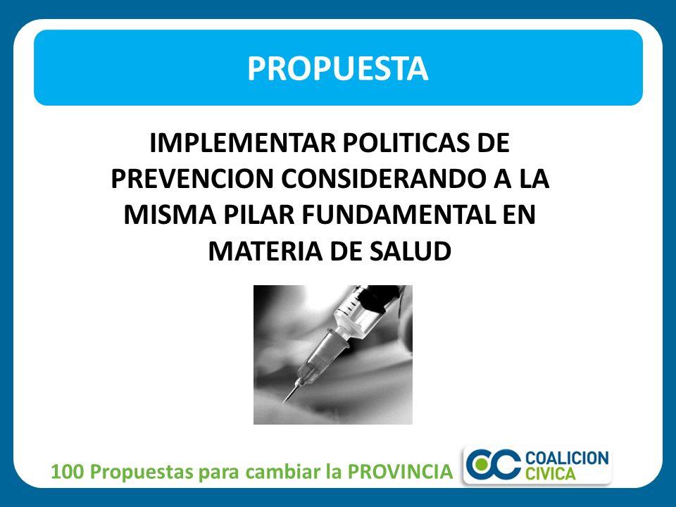 IMPLEMENTAR POLITICAS DE PREVENCION CONSIDERANDO A LA MISMA PILAR FUNDAMENTAL EN MATERIA DE SALUD PROPUESTA 100 Propuestas para cambiar la PROVINCIA