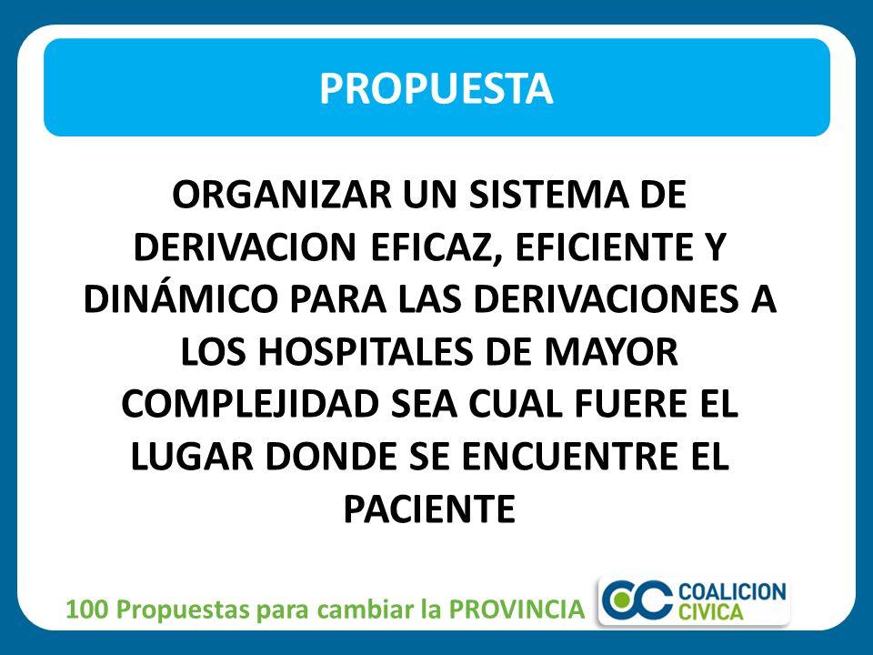 ORGANIZAR UN SISTEMA DE DERIVACION EFICAZ, EFICIENTE Y DINÁMICO PARA LAS DERIVACIONES A LOS HOSPITALES DE MAYOR COMPLEJIDAD SEA CUAL FUERE EL LUGAR DONDE SE ENCUENTRE EL PACIENTE PROPUESTA 100 Propuestas para cambiar la PROVINCIA