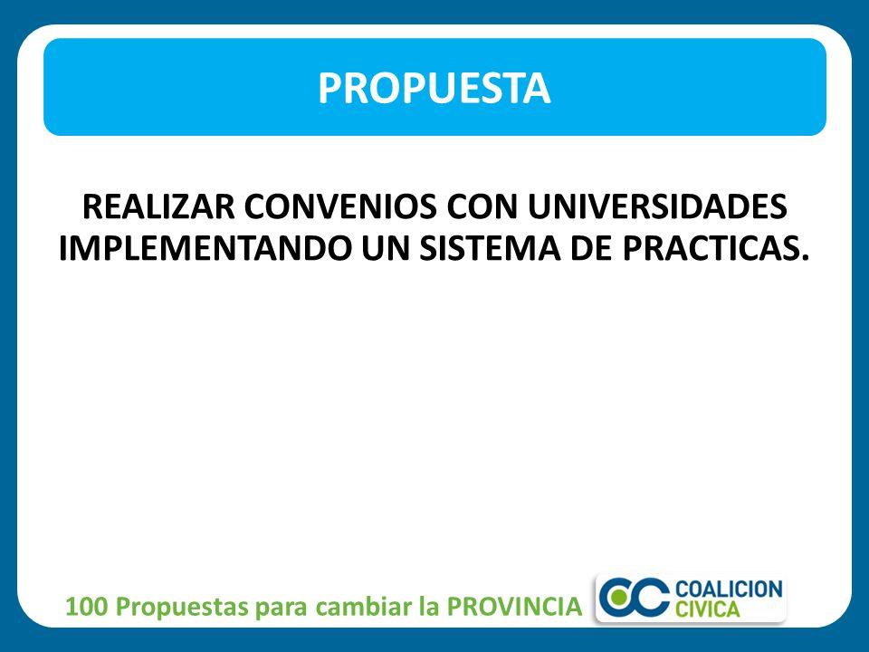 REALIZAR CONVENIOS CON UNIVERSIDADES IMPLEMENTANDO UN SISTEMA DE PRACTICAS. PROPUESTA 100 Propuestas para cambiar la PROVINCIA