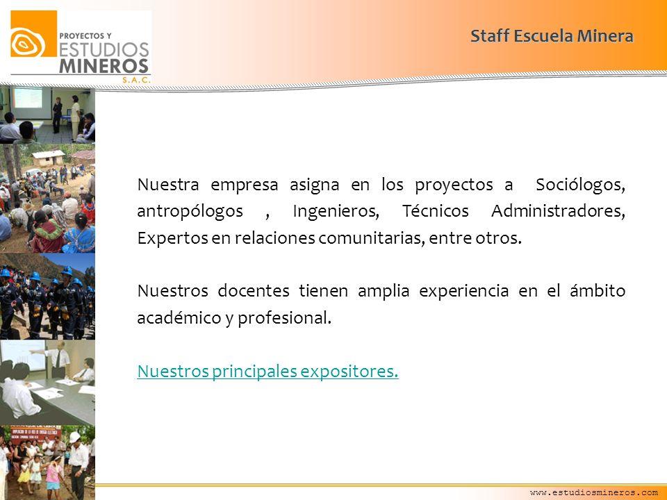 www.estudiosmineros.com Staff Escuela Minera Nuestra empresa asigna en los proyectos a Sociólogos, antropólogos, Ingenieros, Técnicos Administradores,