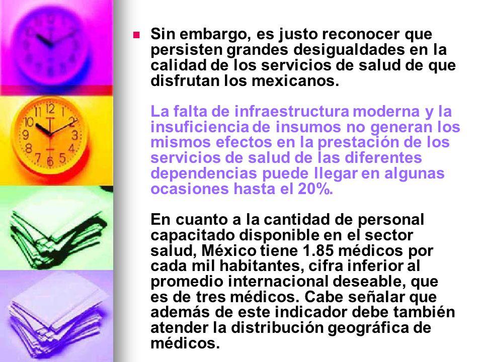 Sin embargo, es justo reconocer que persisten grandes desigualdades en la calidad de los servicios de salud de que disfrutan los mexicanos. La falta d