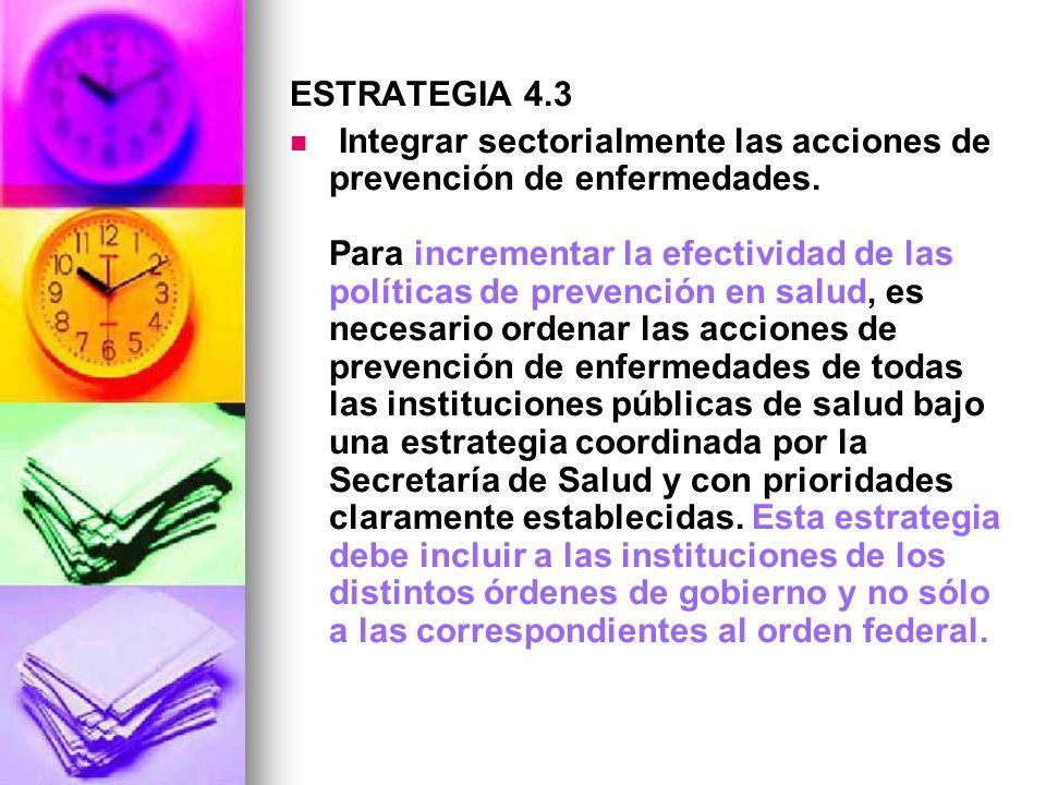 ESTRATEGIA 4.3 Integrar sectorialmente las acciones de prevención de enfermedades. Para incrementar la efectividad de las políticas de prevención en s
