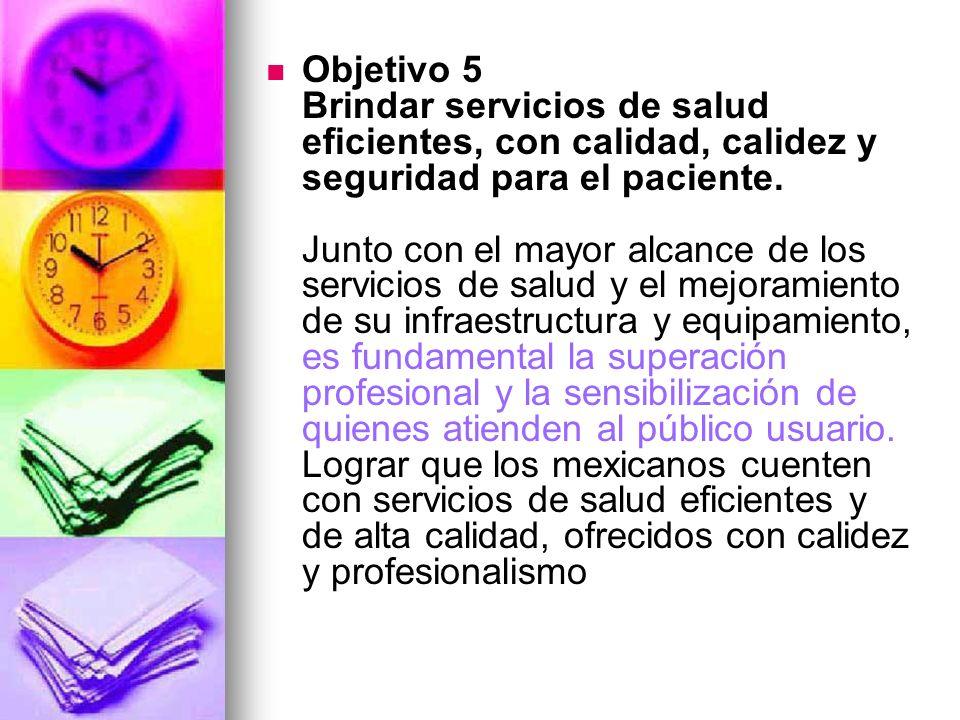 Objetivo 5 Brindar servicios de salud eficientes, con calidad, calidez y seguridad para el paciente. Junto con el mayor alcance de los servicios de sa