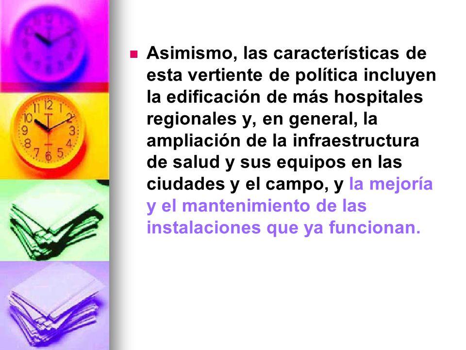 Asimismo, las características de esta vertiente de política incluyen la edificación de más hospitales regionales y, en general, la ampliación de la in