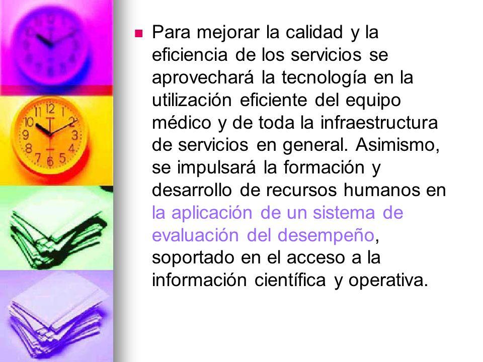 Para mejorar la calidad y la eficiencia de los servicios se aprovechará la tecnología en la utilización eficiente del equipo médico y de toda la infra