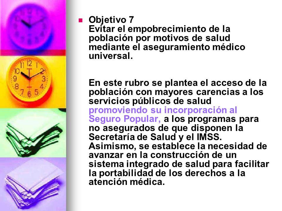 Objetivo 7 Evitar el empobrecimiento de la población por motivos de salud mediante el aseguramiento médico universal. En este rubro se plantea el acce