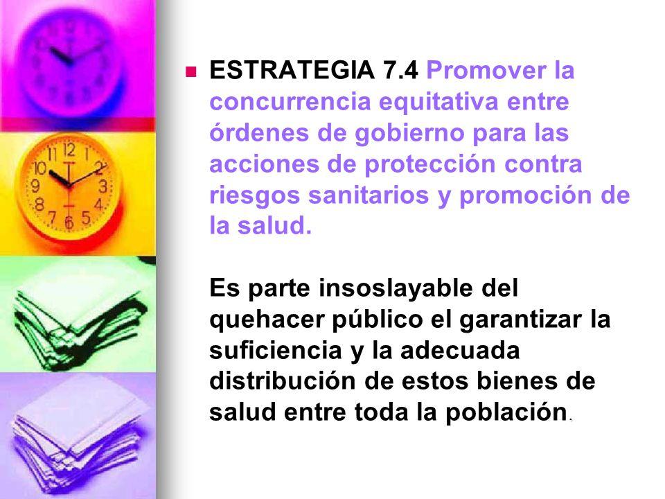 . ESTRATEGIA 7.4 Promover la concurrencia equitativa entre órdenes de gobierno para las acciones de protección contra riesgos sanitarios y promoción d