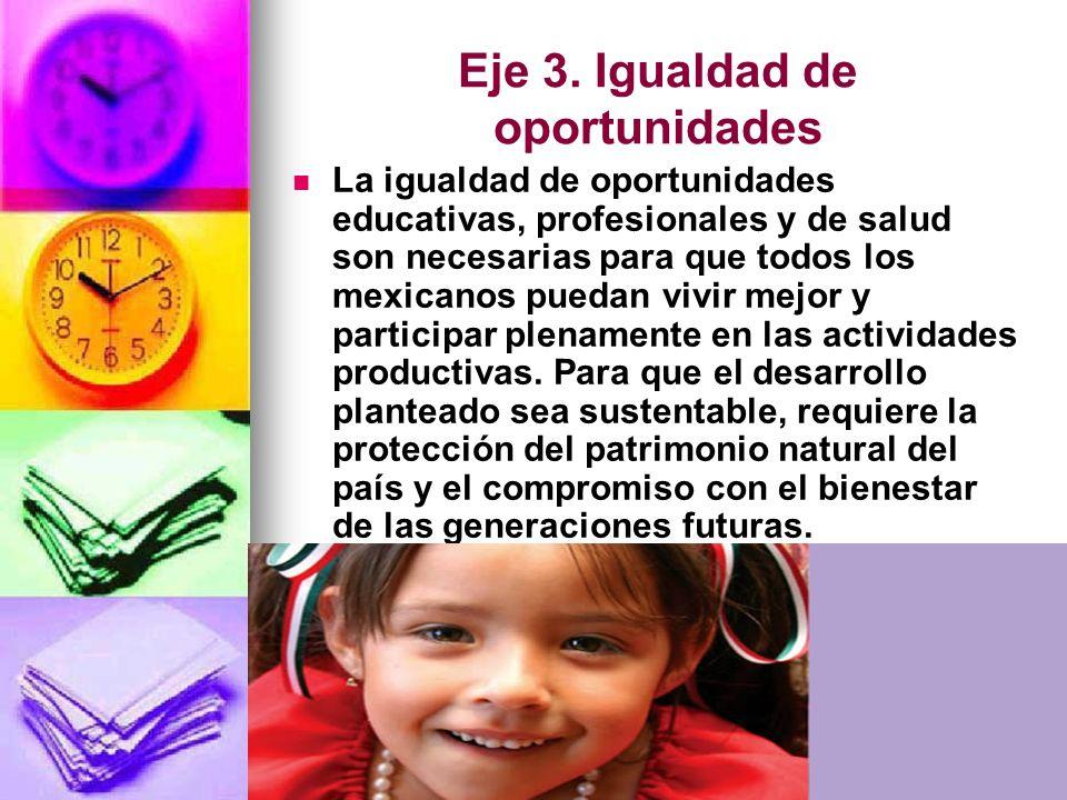 Eje 3. Igualdad de oportunidades La igualdad de oportunidades educativas, profesionales y de salud son necesarias para que todos los mexicanos puedan