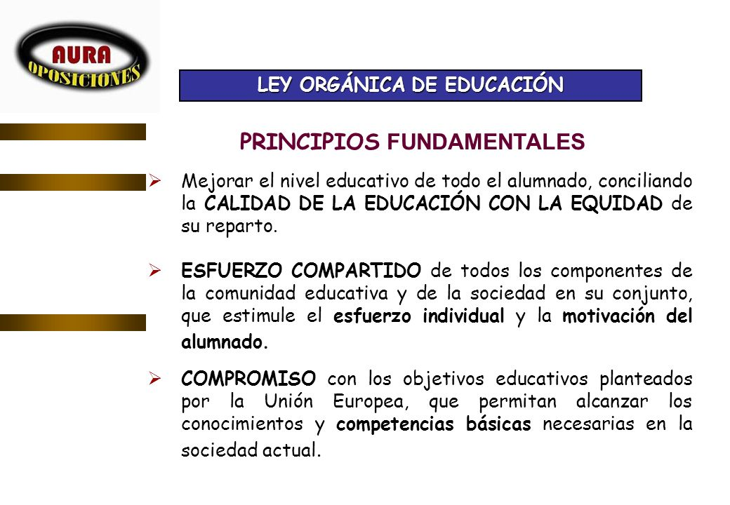 LEY ORGÁNICA DE EDUCACIÓN PRINCIPIOS FUNDAMENTALES Mejorar el nivel educativo de todo el alumnado, conciliando la CALIDAD DE LA EDUCACIÓN CON LA EQUID
