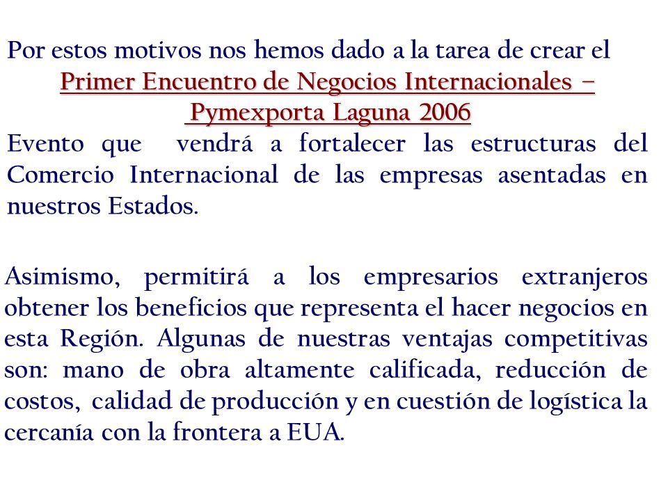 Por estos motivos nos hemos dado a la tarea de crear el Primer Encuentro de Negocios Internacionales – Pymexporta Laguna 2006 Pymexporta Laguna 2006 Evento que vendrá a fortalecer las estructuras del Comercio Internacional de las empresas asentadas en nuestros Estados.