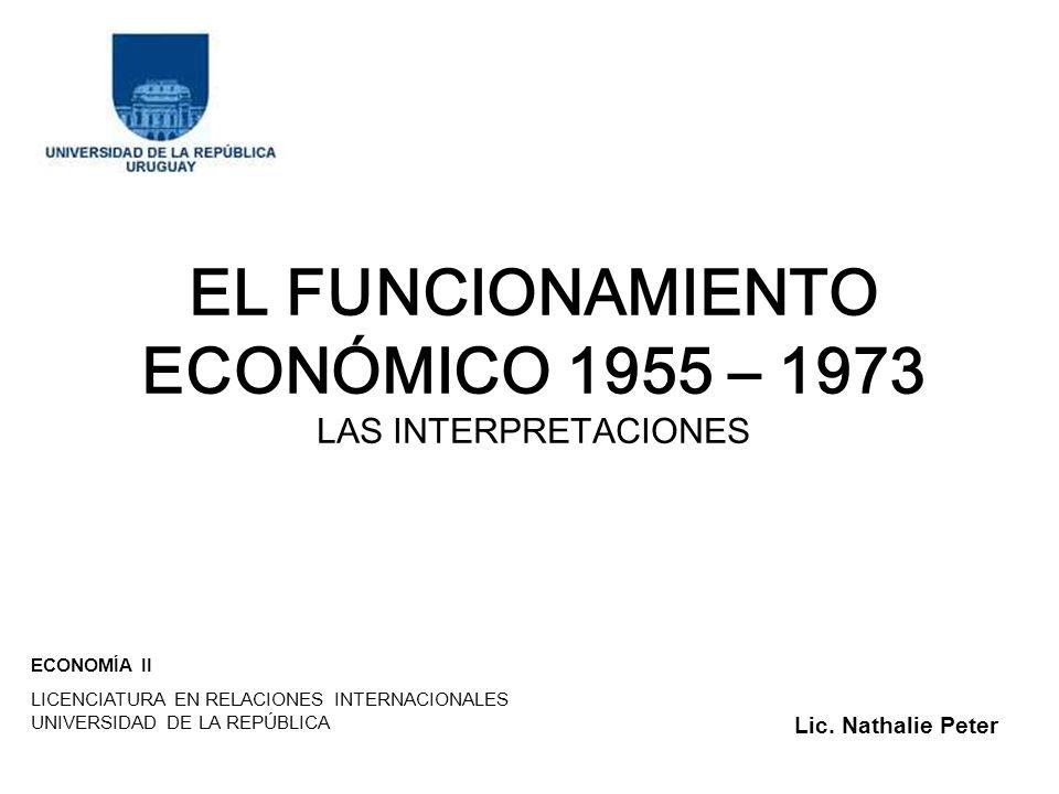 EL FUNCIONAMIENTO ECONÓMICO 1955 – 1973 LAS INTERPRETACIONES ECONOMÍA II LICENCIATURA EN RELACIONES INTERNACIONALES UNIVERSIDAD DE LA REPÚBLICA Lic. N