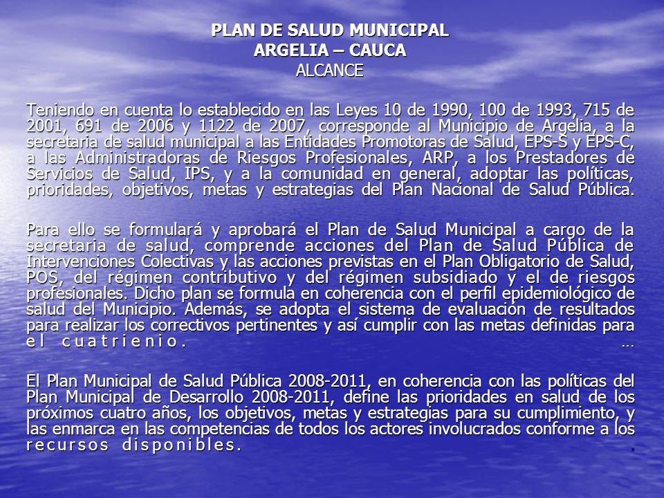 PLAN DE SALUD MUNICIPAL ARGELIA – CAUCA ALCANCE Teniendo en cuenta lo establecido en las Leyes 10 de 1990, 100 de 1993, 715 de 2001, 691 de 2006 y 112