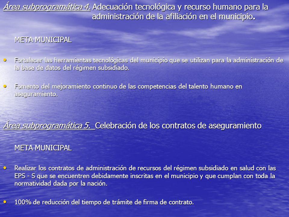 Área subprogramática 4. Adecuación tecnológica y recurso humano para la administración de la afiliación en el municipio. META MUNICIPAL Fortalecer las