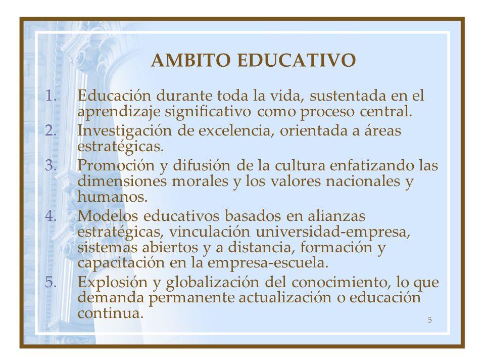 5 AMBITO EDUCATIVO 1.Educación durante toda la vida, sustentada en el aprendizaje significativo como proceso central. 2.Investigación de excelencia, o
