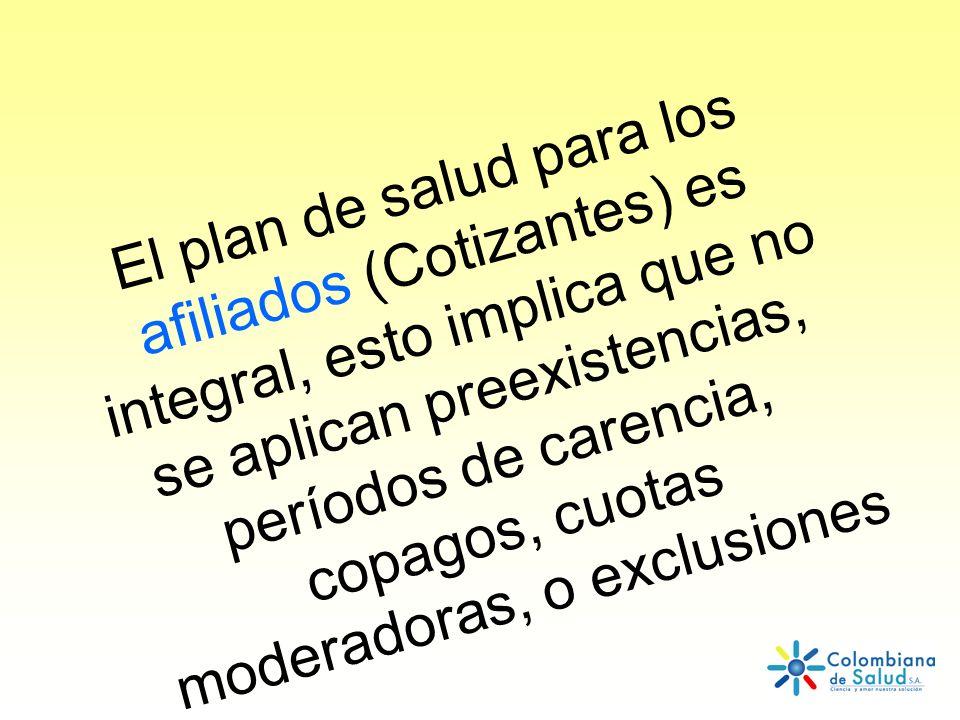 El plan de salud para los afiliados (Cotizantes) es integral, esto implica que no se aplican preexistencias, períodos de carencia, copagos, cuotas mod