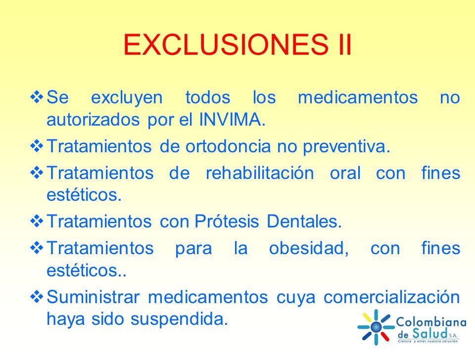 EXCLUSIONES II Se excluyen todos los medicamentos no autorizados por el INVIMA. Tratamientos de ortodoncia no preventiva. Tratamientos de rehabilitaci