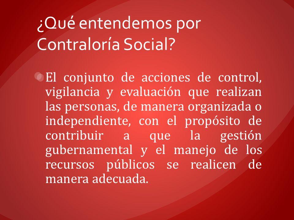 ¿Qué entendemos por Contraloría Social? El conjunto de acciones de control, vigilancia y evaluación que realizan las personas, de manera organizada o