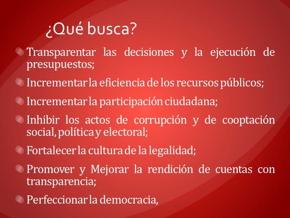 ¿Qué busca? Transparentar las decisiones y la ejecución de presupuestos; Incrementar la eficiencia de los recursos públicos; Incrementar la participac