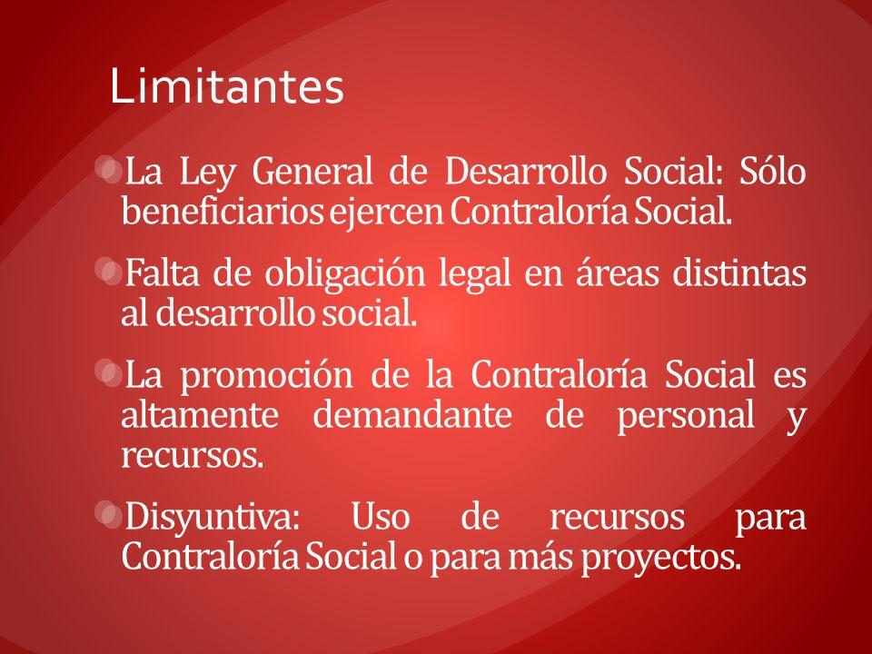 Limitantes La Ley General de Desarrollo Social: Sólo beneficiarios ejercen Contraloría Social. Falta de obligación legal en áreas distintas al desarro