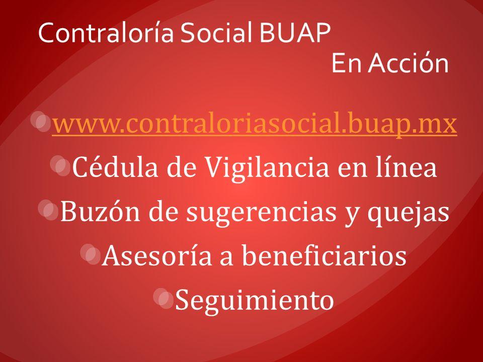 www.contraloriasocial.buap.mx Cédula de Vigilancia en línea Buzón de sugerencias y quejas Asesoría a beneficiarios Seguimiento Contraloría Social BUAP
