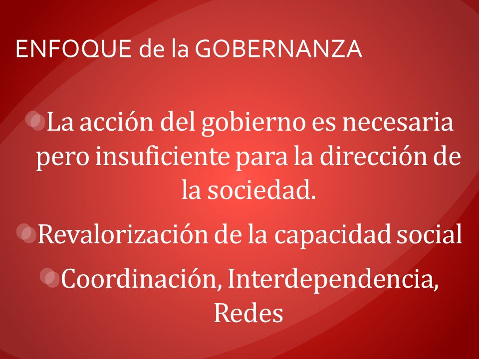 ENFOQUE de la GOBERNANZA La acción del gobierno es necesaria pero insuficiente para la dirección de la sociedad. Revalorización de la capacidad social