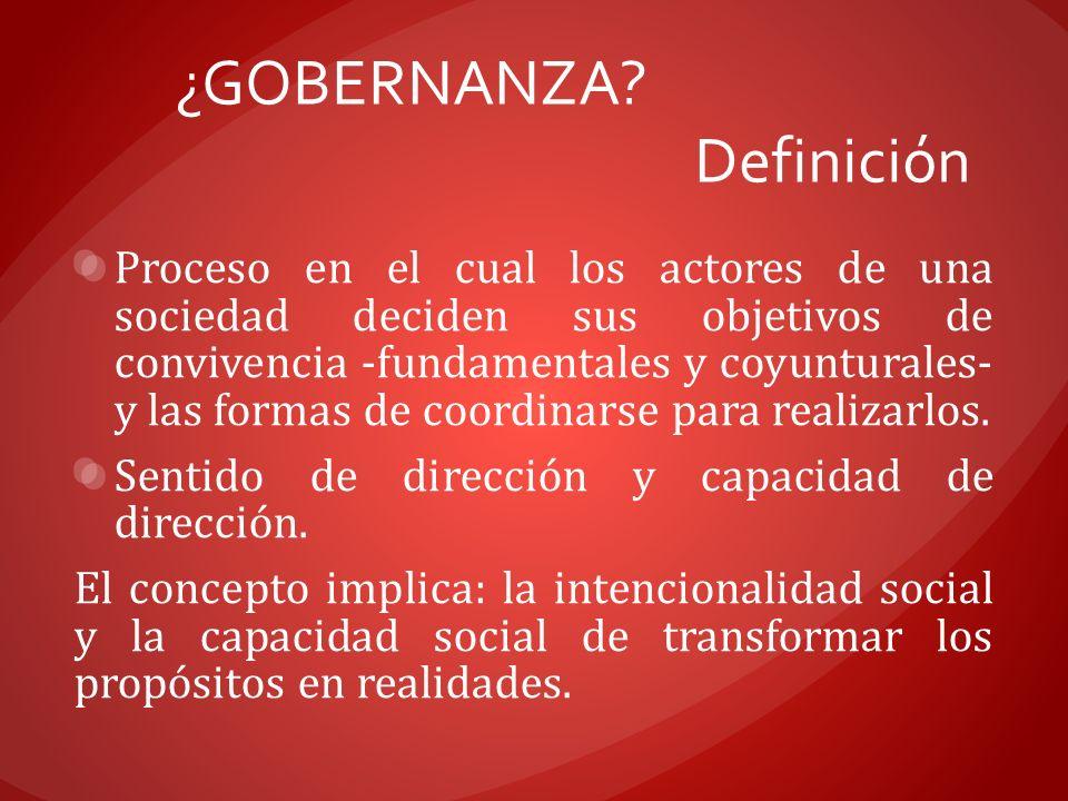 ¿GOBERNANZA? Definición Proceso en el cual los actores de una sociedad deciden sus objetivos de convivencia -fundamentales y coyunturales- y las forma