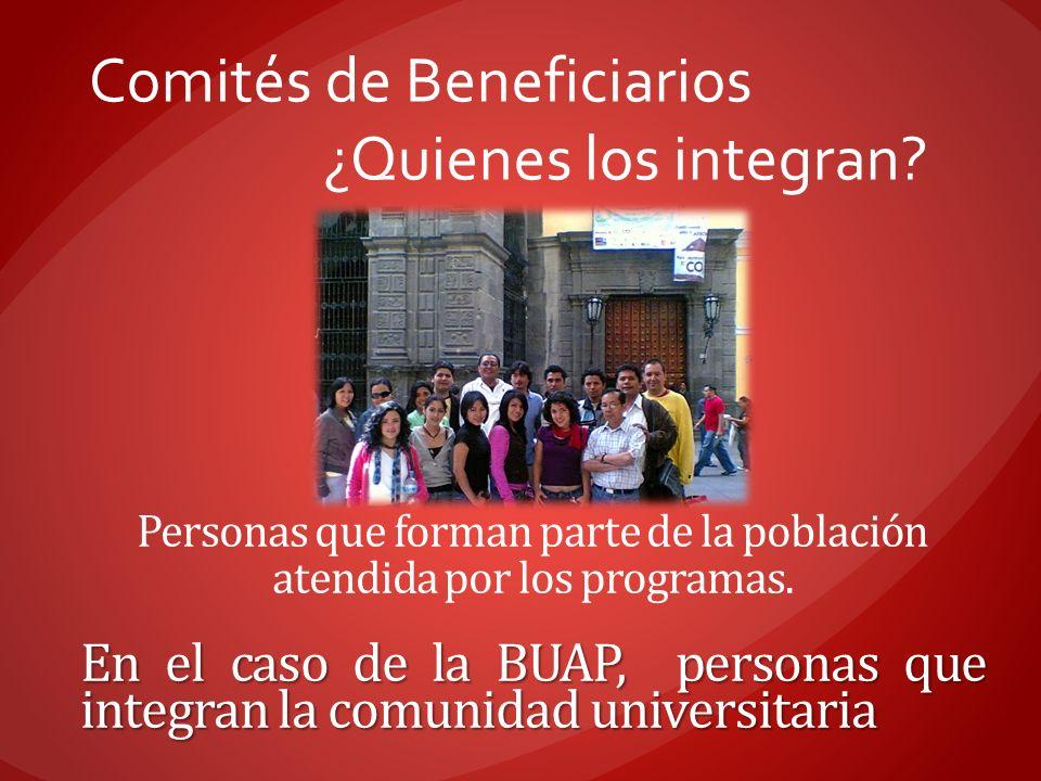 Comités de Beneficiarios ¿Quienes los integran? Personas que forman parte de la población atendida por los programas. En el caso de la BUAP, personas