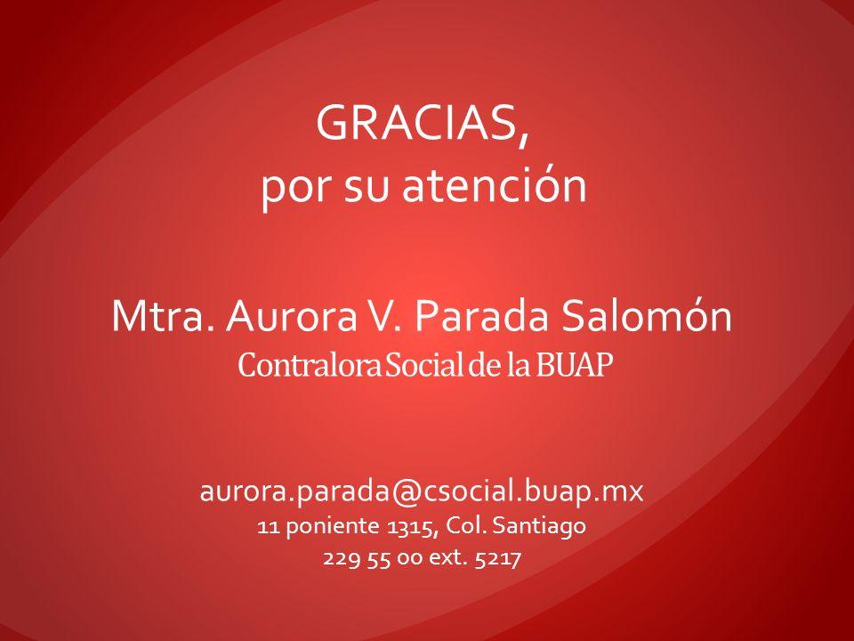 Contralora Social de la BUAP Mtra. Aurora V. Parada Salomón GRACIAS, por su atención aurora.parada@csocial.buap.mx 11 poniente 1315, Col. Santiago 229