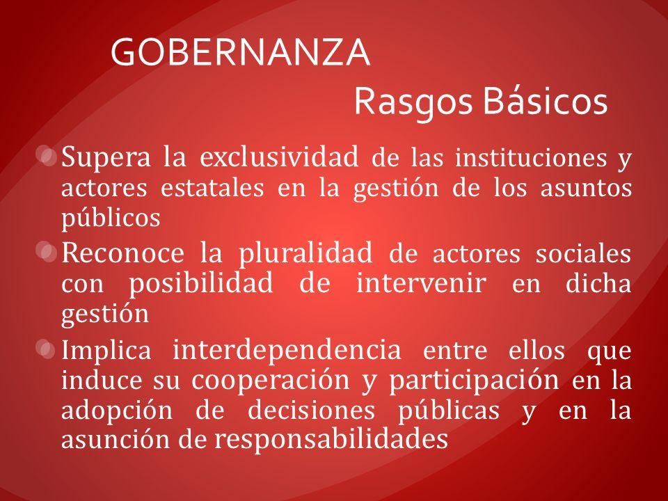 GOBERNANZA Rasgos Básicos Supera la exclusividad de las instituciones y actores estatales en la gestión de los asuntos públicos Reconoce la pluralidad