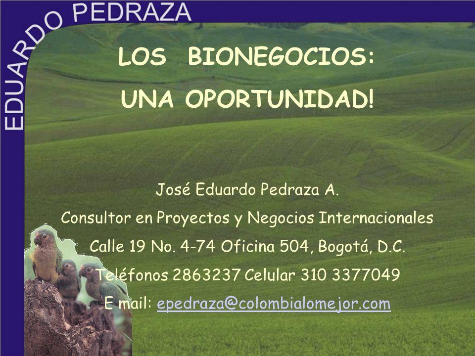 LOS BIONEGOCIOS: UNA OPORTUNIDAD! José Eduardo Pedraza A. Consultor en Proyectos y Negocios Internacionales Calle 19 No. 4-74 Oficina 504, Bogotá, D.C
