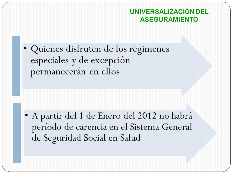 UNIVERSALIZACIÓN DEL ASEGURAMIENTO Quienes disfruten de los régimenes especiales y de excepción permanecerán en ellos A partir del 1 de Enero del 2012