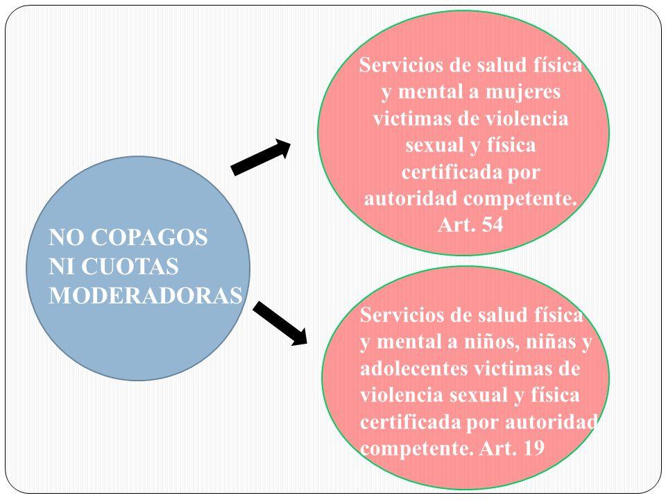 NO COPAGOS NI CUOTAS MODERADORAS Servicios de salud física y mental a mujeres victimas de violencia sexual y física certificada por autoridad competen