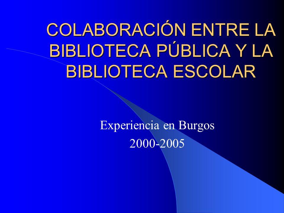 COLABORACIÓN ENTRE LA BIBLIOTECA PÚBLICA Y LA BIBLIOTECA ESCOLAR Experiencia en Burgos 2000-2005
