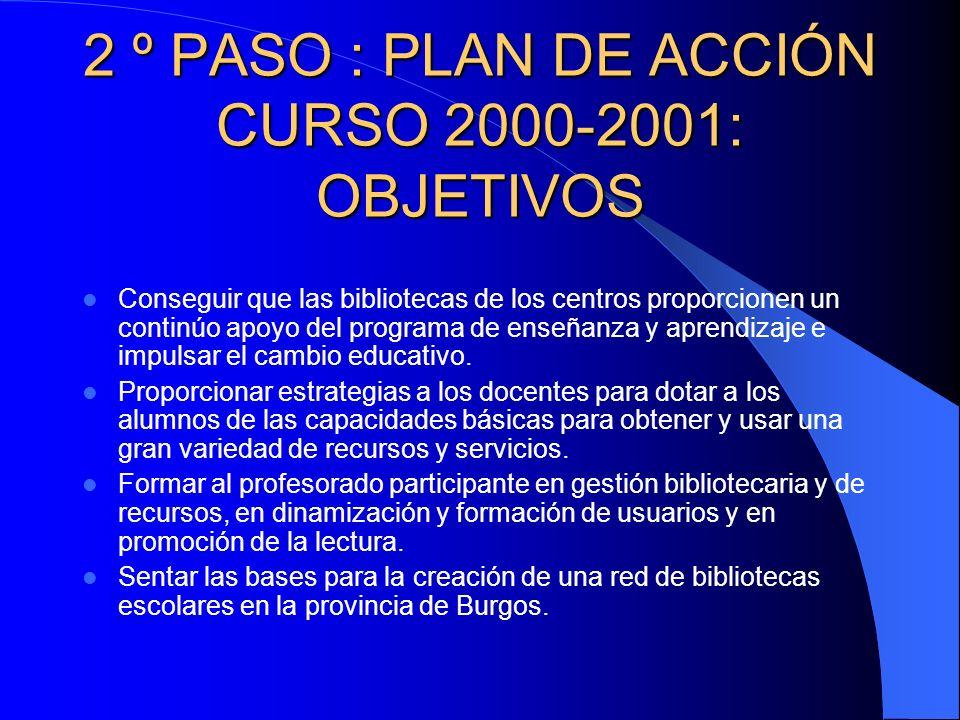 2 º PASO : PLAN DE ACCIÓN CURSO 2000-2001: OBJETIVOS Conseguir que las bibliotecas de los centros proporcionen un continúo apoyo del programa de enseñanza y aprendizaje e impulsar el cambio educativo.