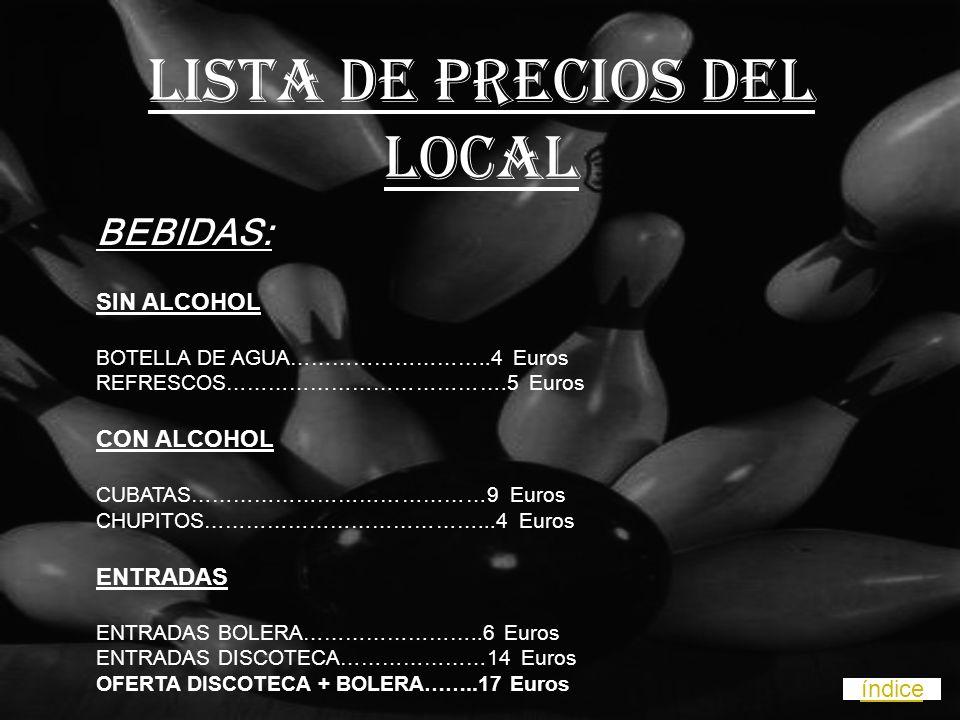 BEBIDAS: SIN ALCOHOL BOTELLA DE AGUA………………………..4 Euros REFRESCOS………………………………….5 Euros CON ALCOHOL CUBATAS……………………………………9 Euros CHUPITOS…………………………………...4 Euros ENTRADAS ENTRADAS BOLERA……………………..6 Euros ENTRADAS DISCOTECA…………………14 Euros OFERTA DISCOTECA + BOLERA……..17 Euros LISTA DE PRECIOS DEL LOCAL índice