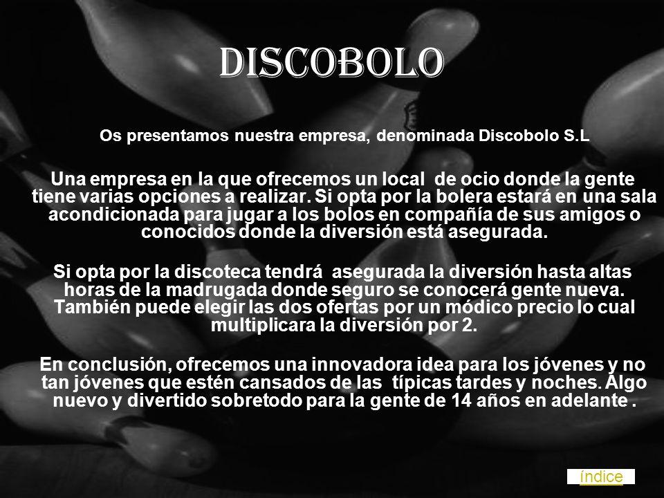 Discobolo Os presentamos nuestra empresa, denominada Discobolo S.L Una empresa en la que ofrecemos un local de ocio donde la gente tiene varias opciones a realizar.