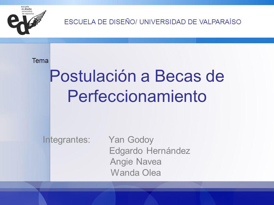 Postulación a Becas de Perfeccionamiento Integrantes: Yan Godoy Edgardo Hernández Angie Navea Wanda Olea Tema ESCUELA DE DISEÑO/ UNIVERSIDAD DE VALPARAÍSO