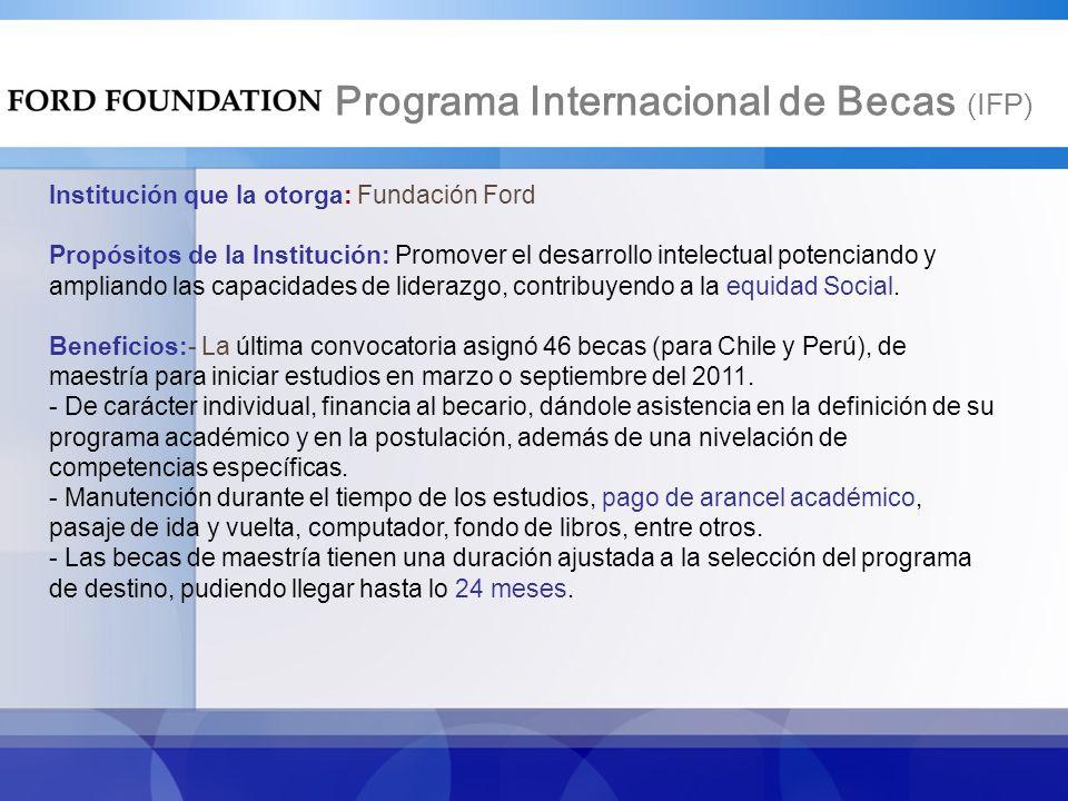 Programa Internacional de Becas (IFP) Institución que la otorga: Fundación Ford Propósitos de la Institución: Promover el desarrollo intelectual potenciando y ampliando las capacidades de liderazgo, contribuyendo a la equidad Social.