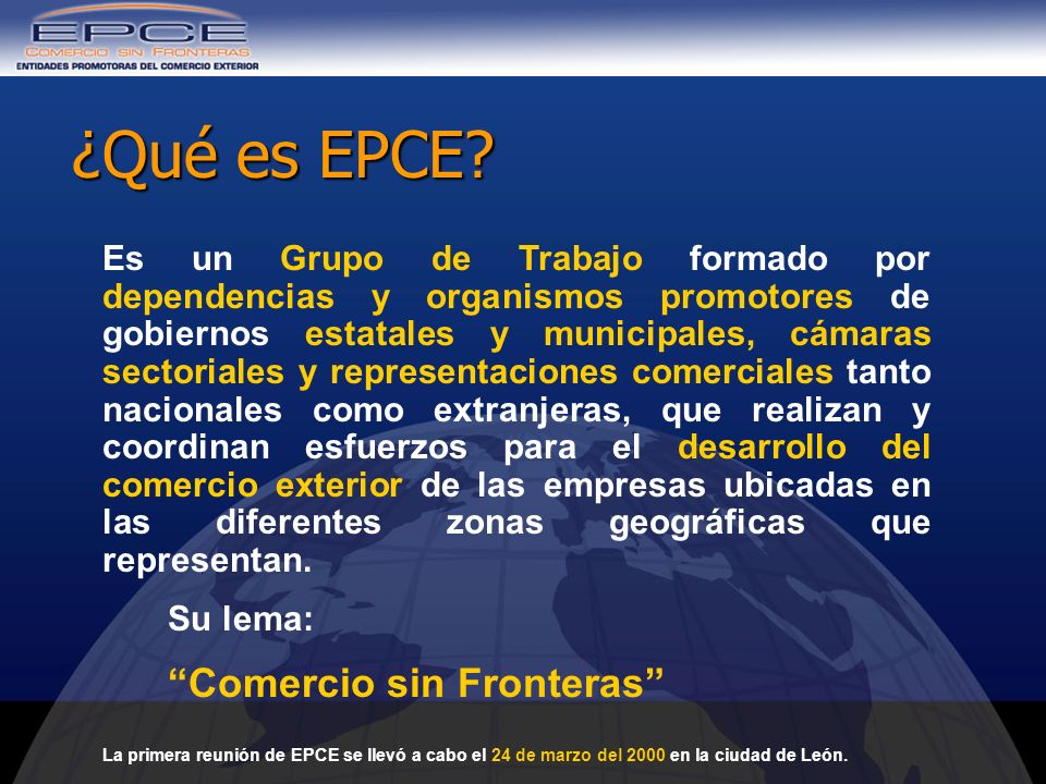 ¿Qué es EPCE? Es un Grupo de Trabajo formado por dependencias y organismos promotores de gobiernos estatales y municipales, cámaras sectoriales y repr