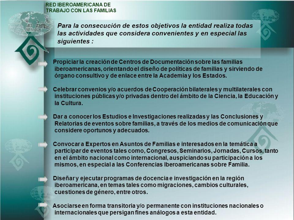 RED IBEROAMERICANA DE TRABAJO CON LAS FAMILIAS Propiciar la creación de Centros de Documentación sobre las familias iberoamericanas, orientando el diseño de políticas de familias y sirviendo de órgano consultivo y de enlace entre la Academia y los Estados.