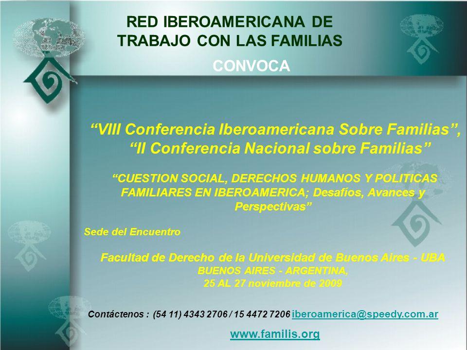 RED IBEROAMERICANA DE TRABAJO CON LAS FAMILIAS VIII Conferencia Iberoamericana Sobre Familias, II Conferencia Nacional sobre Familias CUESTION SOCIAL, DERECHOS HUMANOS Y POLITICAS FAMILIARES EN IBEROAMERICA; Desafíos, Avances y Perspectivas Sede del Encuentro Facultad de Derecho de la Universidad de Buenos Aires - UBA BUENOS AIRES - ARGENTINA, 25 AL 27 noviembre de 2009 CONVOCA Contáctenos : (54 11) 4343 2706 / 15 4472 7206 iberoamerica@speedy.com.ar iberoamerica@speedy.com.ar www.familis.org