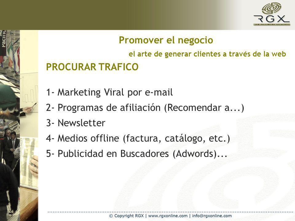 el arte de generar clientes a través de la web PROCURAR TRAFICO Promover el negocio 1- Marketing Viral por e-mail 2- Programas de afiliación (Recomendar a...) 3- Newsletter 4- Medios offline (factura, catálogo, etc.) 5- Publicidad en Buscadores (Adwords)...
