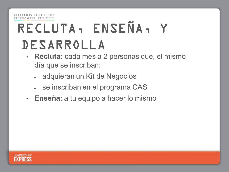 Recluta: cada mes a 2 personas que, el mismo día que se inscriban: – adquieran un Kit de Negocios – se inscriban en el programa CAS Enseña: a tu equip