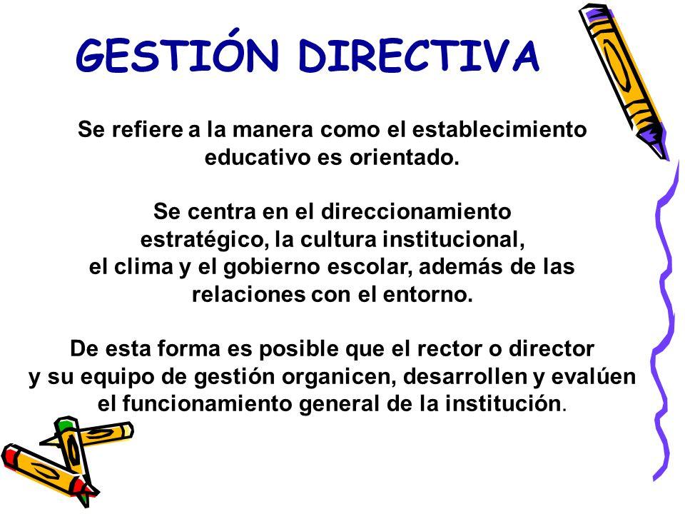 GESTIÓN DIRECTIVA Se refiere a la manera como el establecimiento educativo es orientado.
