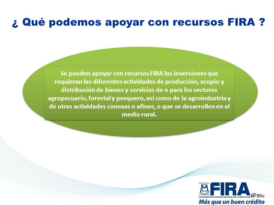 ¿ Qué podemos apoyar con recursos FIRA ? Se pueden apoyar con recursos FIRA las inversiones que requieran las diferentes actividades de producción, ac