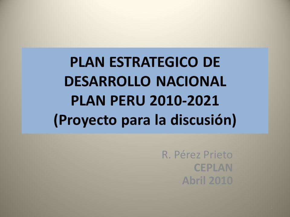 PLAN ESTRATEGICO DE DESARROLLO NACIONAL PLAN PERU 2010-2021 (Proyecto para la discusión) R. Pérez Prieto CEPLAN Abril 2010 1